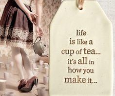 Tea: A hug in a cup.  Does that mean life is a hug?