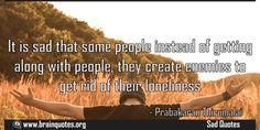 It is sad that some people instead of getting along with people, they create enemies to get rid of their loneliness