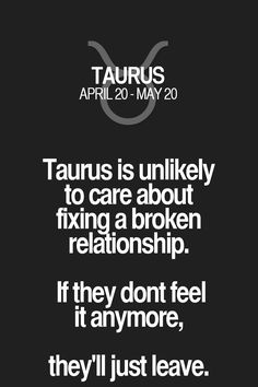 Taurus is unlikely to care about fixing a broken relationship. If they dont feel it anymore, they'll just leave. Taurus | Taurus Quotes | Taurus Zodiac Signs