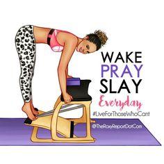 Wake Pray Slay ... EVERYDAY