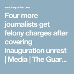 Four more journalists get felony charges after covering inauguration unrest   Media   The Guardian