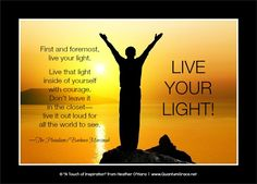 """First and foremost, live your light. Live that light inside of yourself with courage. Don't leave it in the closet—live it out loud for all the world to see."" —The Pleiadians/Barbara Marciniak, from: Bringers of the Dawn www.QuantumGrace.net"