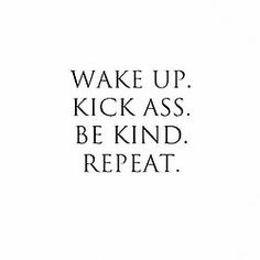 [Wake up. Kick ass. Be kind. Repeat.]