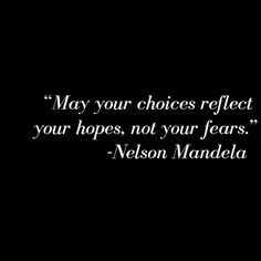 May your choices reflect your hopes, not your fears. Nelson Mandela.