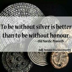 Nordic Proverb (though, silver is good too...my viking age ancestors made a point of collecting it....)