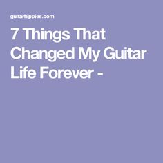 7 Things That Changed My Guitar Life Forever -