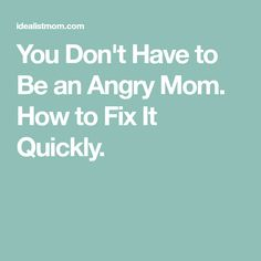 You Don't Have to Be an Angry Mom. How to Fix It Quickly.