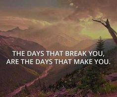The days that break you are the days that make you...___39 Inspirational Quotes About Life