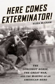 Here Comes Exterminator! : the longshot horse, the Great War, and the making of an American hero by Eliza McGraw