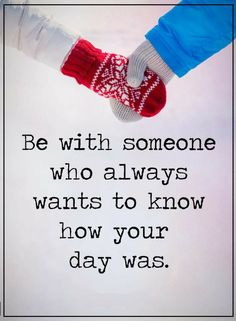 Quotes When choosing a life partner the most important thing to see is if they have interest in how your day went.