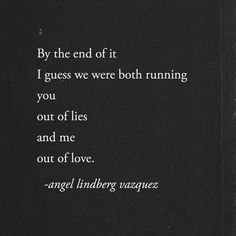 By the end of it I guess we were both running out of lies and me out of love. Pretty Words, Love Words, Beautiful Words, Poem Quotes, True Quotes, Feeling Sad, People Quotes, Deep Thoughts, Random Thoughts