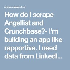 How do I scrape Angellist and Crunchbase?- I'm building an app like rapportive. I need data from LinkedIn, Angellist and Crunchbase. I've asked scraping LinkedIn as a separate question.