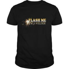 #Flash Me Im A #Welder Great #Gift For Any Welderes Fan #shirt  Not sold in stores. Guaranteed safe and secure checkout via: Paypal | VISA | MASTERCARD | YeahTshirt.com