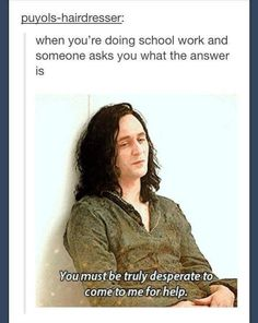 "My response when someone asks me what the answer is to something:   ""You must be truly desperate to come to me."" - Loki"