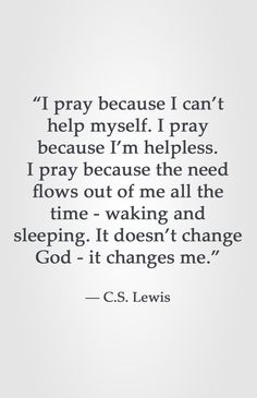 """I pray because I can't help myself. I pray because I'm helpless. I pray because the need flows out of me all the time - waking and sleeping. It doesn't change God - it changes me."" -C.S. Lewis"