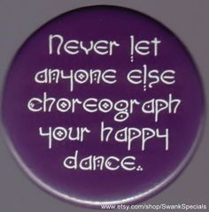 Never let anyone else choreograph your happy dance.     by SwankSpecials, $3.00