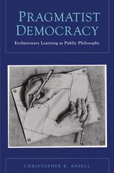 Pragmatist democracy : evolutionary learning as public philosophy / Christopher K. Ansell (2011)