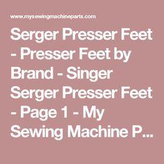 Serger Presser Feet - Presser Feet by Brand - Singer Serger Presser Feet - Page 1 - My Sewing Machine Parts Store
