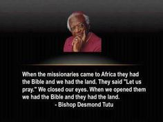 """When the missionaries came to Africa they had the Bible and we had the land. They said, 'Let us pray.' We closed our eyes. When we opened them we had the Bible and they had the land."" -Bishop Desmond Tutu"