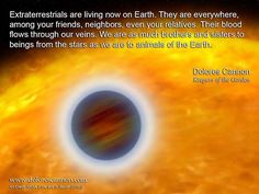 """Extraterrestrials are living now on Earth.  They are everywhere, among your friends, neighbors, even your relatives.  Their blood flows through our veins.  We are as much brothers and sisters to beings from the stars as we are to animals of the Earth."" ~ Dolores Cannon​"