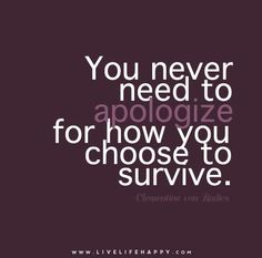 You never need to #apologize for how you #choose to #survive. – Clementine von Radics