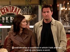"""""""I could develop a condition in which I talk and talk and no one hears a word."""" Chandler, Friends TV show quotes"""