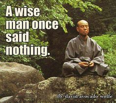 A wise man once said nothing.                                                                                                                                                                                 Mais