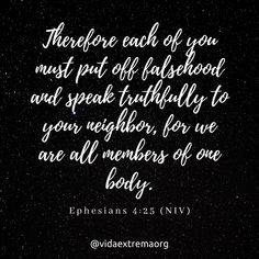 Therefore each of you must put off falsehood and speak truthfully to your neighbor, for we are all members of one body. Christian Images, Christian Quotes, Ephesians 4, Simple Reminders, Saved By Grace, You Must, Bible Verses, Catholic, Blueberry