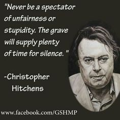 """""""Never be a spectator of unfairness or stupidity."""" Christopher Hitchens"""
