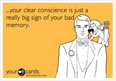 ...your clear conscience is just a really big sign of your bad memory.