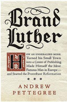 Brand Luther: How an Unheralded Monk Turned His Small Town into a Center of ... By Andrew Pettegree
