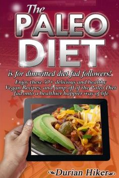 The Paleo Diet - Is for Dimwitted Diet Fad Followers: Enjoy These 50  Healthy and Delicious Vegan Recipes, and Jump Off of the Paleo Fad Onto a Health