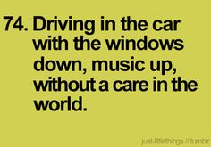 74. Driving in the car with the windows down, music up, without a care in the world.