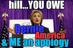 apologies needed | & ME an apology hill...YOU OWE Bernie America | image tagged in apologies needed | made w/ Imgflip meme maker