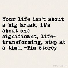 Your life isn't about a big break, it's about one significant, life-transforming, step at a time.                                    -Tim Storey