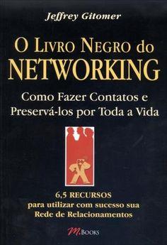 O Livro Negro do Networking - Como Fazer Contatos e Preservá-los Por Toda A Vida