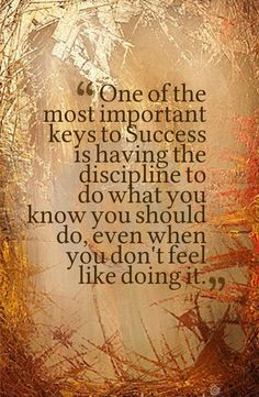 """""""One of the most important keys to #success is having the discipline to do what you know you should do, even when you don't feel like doing it."""""""