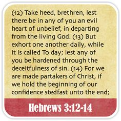 Hebrews 3:12-14 - Take heed, brethren, lest there be in any of you an evil heart of unbelief, in departing from the living God. But exhort one another daily, while it is called To day; lest any of you be hardened through the deceitfulness of sin. For we are made partakers of Christ, if we hold the beginning of our confidence stedfast unto the end;