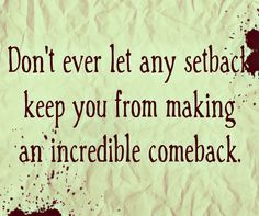 Don't ever let any setback keep you from making an incredible comeback.