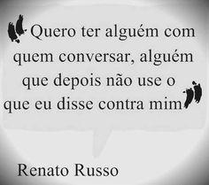 """"""" Quero ter alguém com quem conversar, alguém que de´pois não use o que disse contra mim."""" Renato Russo."""