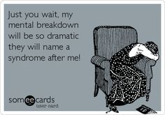 Just you wait, my mental breakdown will be so dramatic they will name a syndrome after me!