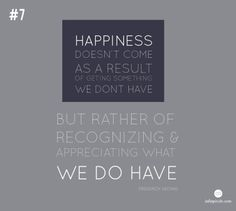 """""""Happiness doesn't come as a result of getting something we don't have, but rather of recognizing and appreciating what we DO have."""" - Frederick Keonig"""