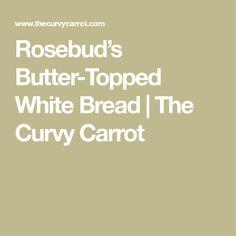 Rosebud's Butter-Topped White Bread | The Curvy Carrot