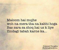 Mujhe maloom hai woh na mera tha na kabhi hoga bas shauq hai mujhe uske liye apni zindagi tabah karne ka Sad Love Quotes, Truth Quotes, Strong Quotes, Amazing Quotes, Life Quotes, Deep Words, True Words, Heart Touching Lines, Urdu Thoughts