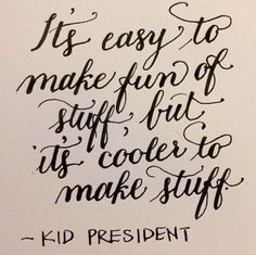 """""""It's easy to make fun of stuff, but it's cooler to make stuff.""""  - Kid President"""