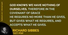 Dr. Richard Sibbes (1577-1635) One of the most eloquent puritans of the day. He was particularly conversant with the holy scriptures, and a man of God, thoroughly furnished unto every good work. He was a zealous and faithful steward of the manifold grace of God, and one of the most celebrated preachers of his time.