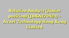 Solution Analyst (Junior position) (JBSA170424) - Avnet Technology Hong Kong Limited