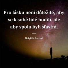Pro lásku není důležité, aby se k sobě lidé hodili, ale aby spolu byli šťastni. - Brigitte Bardot #láska #štěstí #lidé Brigitte Bardot, Powerful Words, Happy Life, Slogan, Quotations, Motivational Quotes, Life Quotes, Advice, Wisdom