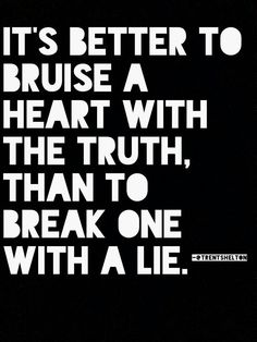 It's better to bruise a heart with the truth than to break one with a lie. #quotes