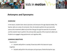 In this lesson, students learn about synonyms and antonyms through physical activity. The teacher calls out a series of commands. First, the students perform the synonyms (the same as the movement called out) and then they go through the same list of commands and the students have to perform the antonym (the opposite of the movement called out). Students are engaged using psychomotor and cognitive skills.